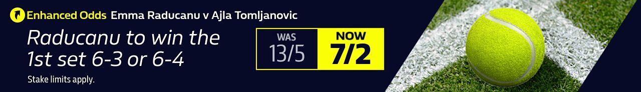 Emma Raducanu v Ajla Tomljanovic Enhanced Odds - Raducanu to win the 1st set 6-3 or 6-4